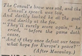 'The consul's brow was sad, and the Consul's speech was low/ And darkly looked he at the goal and darkly at the foe./ 'They'll surely score again,' he cried, 'before the game doth cease'/ 'And if they once defeat our team/ what hope for Europe's peace?' (After Macaulay)' Extract from the Daily Express, 1929 (FO 395/434 folio 230)