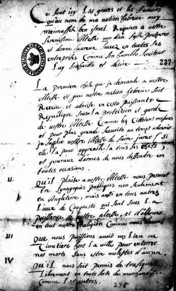 In his petition (written in French), Manasseh Ben Israel asks for the right to have a synagogue, a cemetery, to trade freely, for a person of quality to manage the process of Jewish immigration, for the Jews to have the right to decide their own dispues with appeals to the civil law, and to have revoked all laws previously enacted against the Jews. SP 18?101, fol 237. 13 November 1655.