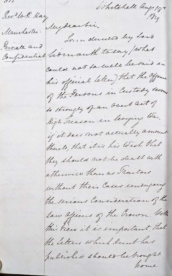 """Letter response to the Rev William Hay, one of the magistrates on the ground at Peterloo. In it Henry Hobhouse recounts Sidmout's wish that the men in custody """"…should not be dealt with otherwise than as traitors without their cases undergoing the serious consideration of the law offices of the Crown"""". HO 79/3. Home Office: Private and Secret Entry Book."""