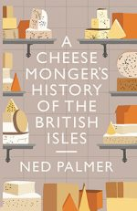 Front cover of A Cheesemonger's History of the British Isles by Ned Palmer, featuring an array of cheese illustrations.