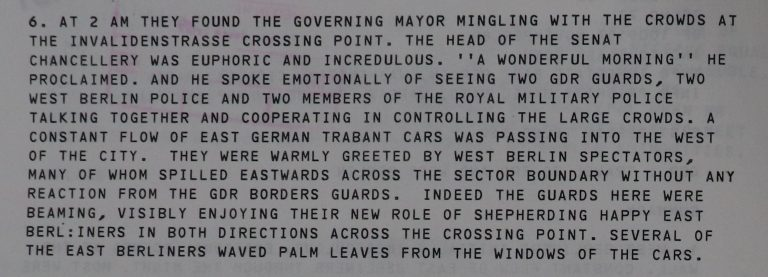 "Telegram from Major-General Robert Corbett to Douglas Hurd, Foreign Secretary, 10 November 1989, 9.15 am. This extract reads: At 2 am they found the Governing Mayor mingling with the crowds at the Invalidenstrasse crossing point. The Head of the Senat Chancellery was euphoric and incredulous. ""A wonderful morning"" he proclaimed, and he spoke emotionally of seeing two GDR Guards, two West Berlin Police and two members of the Royal Military Police talking together and cooperating in controlling the large crowds. A constant flow of East German Trabant cars was passing into the west of the City. They were warmly greeted by West Berlin spectators, many of whom spilled eastwards across the sector boundary without any reaction from the GDR borders guards. Indeed the guards here were beaming, visibly enjoying their new role of shepherding happy East Berliners in both directions across the crossing point. Several of the East Berliners waved palm leaves from windows of the cars'. Catalogue reference: FCO 33/10154"