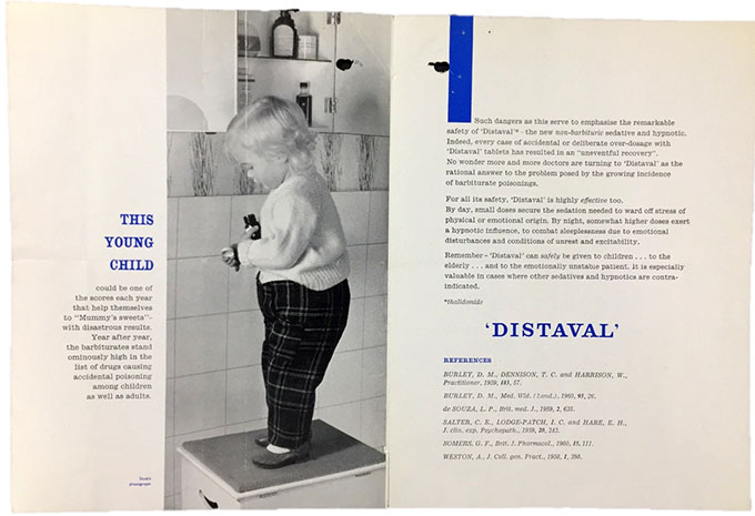 "Image of the inside of a leaflet advertising Distaval, a brand name for thalidomide, by the Distillers Company. The leaflet shows a black and white image of a young child stood on a stool with bottles of medicine in their hands, retrieved from a medicine cabinet. The text, in a black font, with occasional blue font, reads ""This young child could be one of the scores each year that help themselves to ""Mummys sweets"" - with disastrous results. Year after year, the barbiturates stand ominously high in the list of drugs causing accidental poisoning among children as well as adults. Such dangers as this serve to emphasise the remarkable safety of ""Distaval"" * thalidomide - the new non-barbituric sedative and hyponotic. Indeed, every case of accidental or deliberate over-dosage with ""Distaval"" tablets has resulted in an an ""uneventful recovery"". No wonder more and more doctors are turning to ""Distaval"" as the rational answer to the problem posed by the growing incidence of barbiturate poisonings. For all its safety, ""Distaval"" is highly effective too. By day, small doses secure the sedation needed to ward off stress of physical or emotional origin. By night, somewhat higher doses exert a hypnotic influence, to combat sleeplessness due to emotional disturbances and conditions of unrest and excitability. Remember - ""Distaval"" can safely be given to children... to the elderly... and to the emotionally unstable patient. It is especially valuable in cases where other sedatives and hypnotics are contra-indicated.."" The leaflet then gives a number of references from medical journals to back their claims."