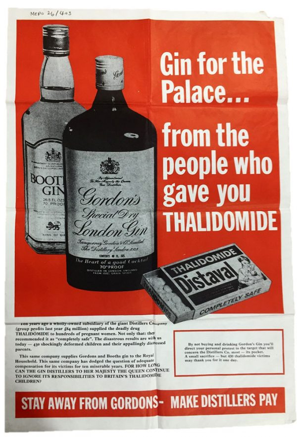 "Image of a poster found in a police file at The National Archives. The image is of two bottles of gin placed next to a box of Distaval tablets on a red background. The text reads ""Gin for the Palace... from the people who gave you THALIDOMIDE"". The main tagline reads ""STAY AWAY FROM GORDONS - MAKE DISTILLERS PAY"". The text reads ""Ten years ago a wholly-owned subsidiary of the giant Distillers Company, group profits last year £64 million, supplied the deadly drug THALIDOMIDE to hundreds of pregnant women. Not only that: they recommended it as ""completely safe"". The disastrous results are with us today - 430 shockingly deformed children and their appallingly distressed parents. This same company supplies Gordons and Booths gin to the Royal Household. This same company has dodged the question of adequate compensation for its victims for ten miserable years. FOR HOW LONG CAN THE GIN DISTILLERS TO HER MAJESTY THE QUEEN CONTINUE TO IGNORE ITS RESPONSIBILITIES TO BRITAIN'S THALIDOMIDE CHILDREN? By not buying and drinking Gordon's Gin you'll direct your personal protest to the target that will concern the Distiller's Co most – its pockets. A small sacrifice – but 430 thalidomide victims may thank you for it one day."