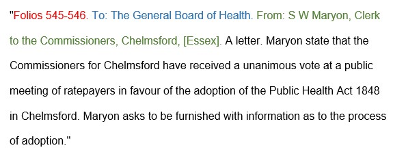 """""""Folios 545-546. To: The General Board of Health. From: S W Maryone, Clerk to the Commissioners, Chelmsford, [Essex]. A letter. Maryon state that the Commissioners for Chelmsford have received a unaminous vote at a public meeting of ratepayers in favour of the adoption of the Public Health Act 1848 in Chelmsford. Maryone asks to be furnished with information as to the process of adoption."""""""