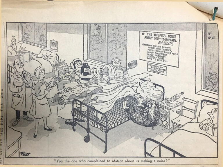 "Satirical cartoon image of a hospital scene. Newspaper clipping is from an unknown newspaper found in the file MH 146/44. The patient is falling out of the left-hand side of the bed and the right-hand side of the bed features leering hospital staff. There is a poster on the wall behind the patient's bed that reads 'If the hospital noises annoy you – complain. M.O.Health [Ministry of Health]. Patient's should report: nurses who chatter, nurses without rubber heels, noisy equipment, noisy patients, squeaky parts, loud tv sets.' There is another poster on the wall that reads ""discussions on Berlin by more than two people forbidden'. The caption underneath the image reads 'You the one who complained to Matron about us making a noise?"