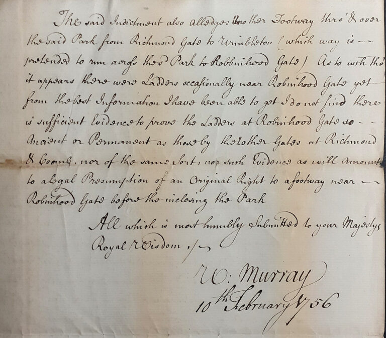 11 February 1756, Letter from the Attorney General William Murray to the king, 'submitted to your Majesty's Royal Wisdom'. Concerning a path from Richmond Gate (via Robin Hood Gate) to Wimbledon, 'which has been closed is in fact a public footpath'.